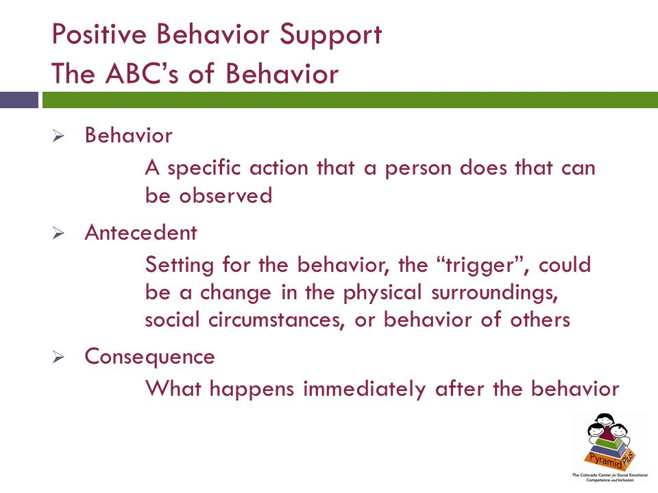 Positive Behavior Support The ABC's of Behavior  Behavior A specific action that a person does that can be observed  Antecedent Setting for the behavior, the trigger , could be a change in the physical surroundings, social circumstances, or behavior of others  Consequence What happens immediately after the behavior