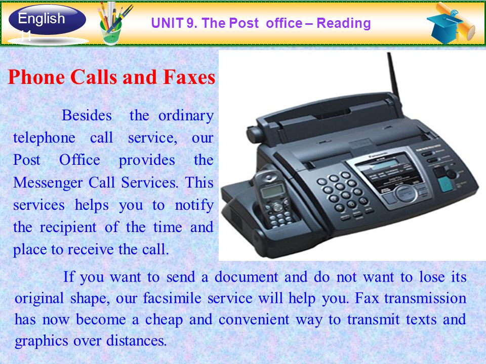 Phone Calls and Faxes Besides the ordinary telephone call service, our Post Office provides the Messenger Call Services. This services helps you to no