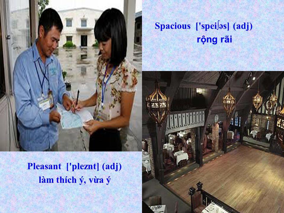 Pleasant [ pleznt] (adj) làm thích ý, vừa ý Spacious [ spei∫əs] (adj) rộng rãi