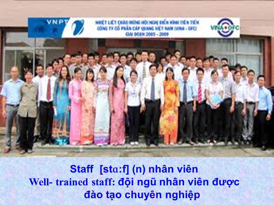 Staff [st ɑ :f] (n) nhân viên Well- trained staff: đội ngũ nhân viên được đào tạo chuyên nghiệp