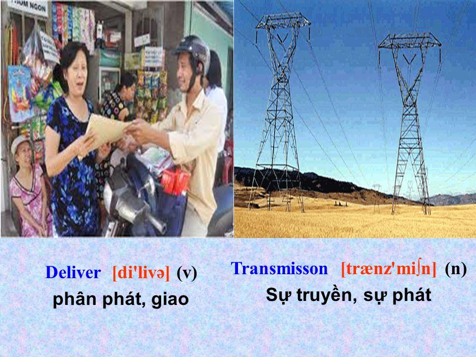 Deliver [di livə] (v) phân phát, giao Transmisson [trænz mi∫n] (n) Sự truyền, sự phát