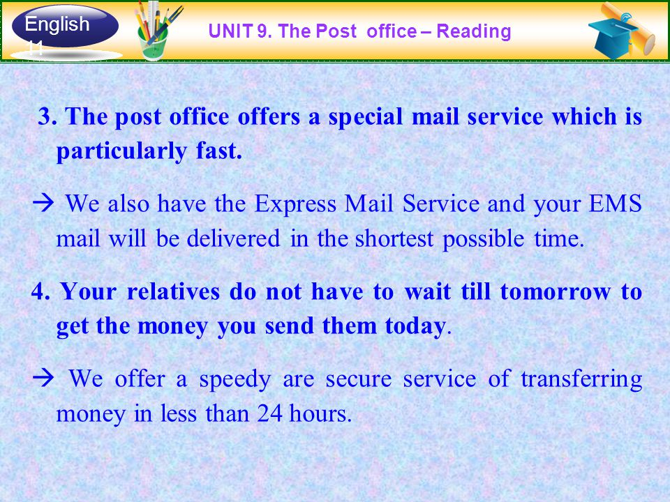 3. The post office offers a special mail service which is particularly fast.  We also have the Express Mail Service and your EMS mail will be deliver