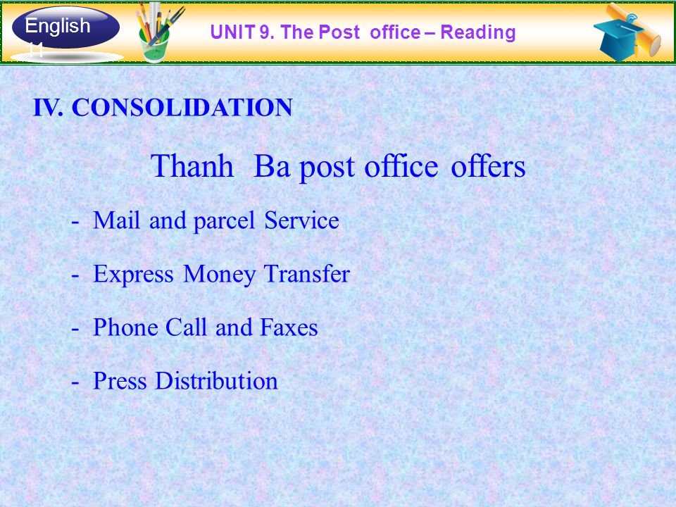 IV. CONSOLIDATION Thanh Ba post office offers - Mail and parcel Service - Express Money Transfer - Phone Call and Faxes - Press Distribution UNIT 9. T