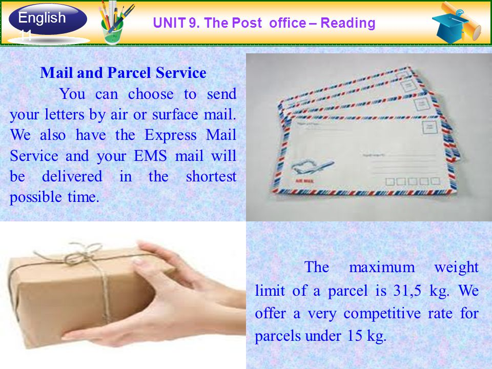Mail and Parcel Service You can choose to send your letters by air or surface mail. We also have the Express Mail Service and your EMS mail will be de