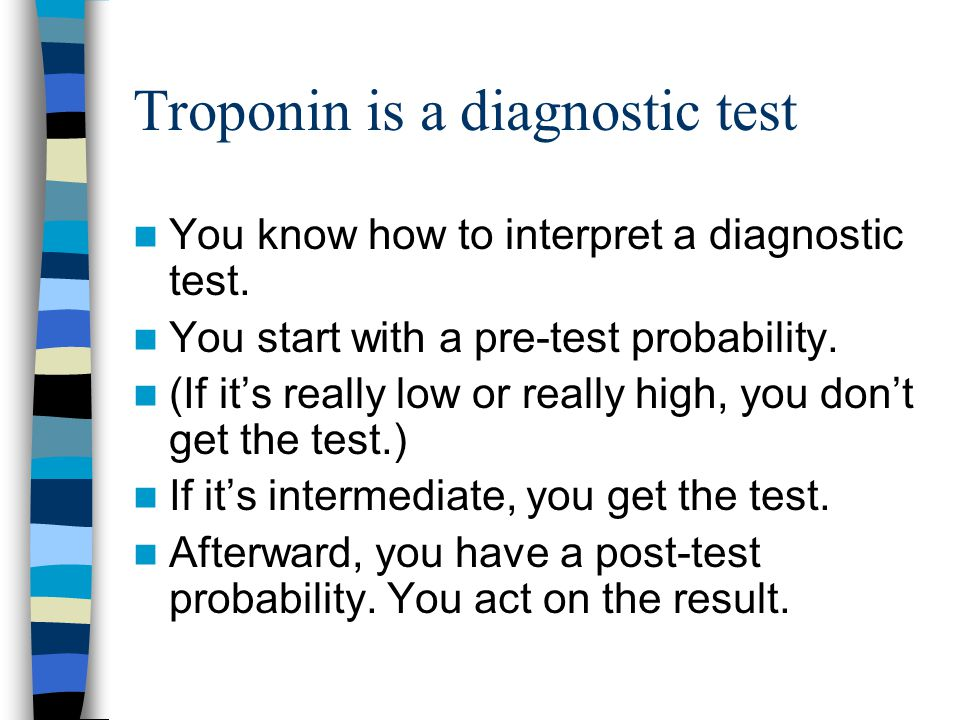 Troponin is a diagnostic test You know how to interpret a diagnostic test. You start with a pre-test probability. (If it's really low or really high,