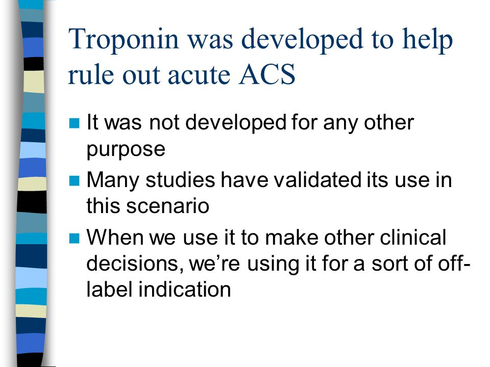 Troponin was developed to help rule out acute ACS It was not developed for any other purpose Many studies have validated its use in this scenario When we use it to make other clinical decisions, we're using it for a sort of off- label indication