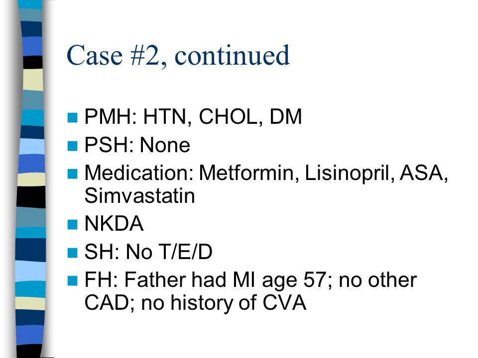 Case #2, continued PMH: HTN, CHOL, DM PSH: None Medication: Metformin, Lisinopril, ASA, Simvastatin NKDA SH: No T/E/D FH: Father had MI age 57; no other CAD; no history of CVA