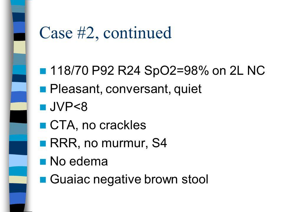 Case #2, continued 118/70 P92 R24 SpO2=98% on 2L NC Pleasant, conversant, quiet JVP<8 CTA, no crackles RRR, no murmur, S4 No edema Guaiac negative brown stool