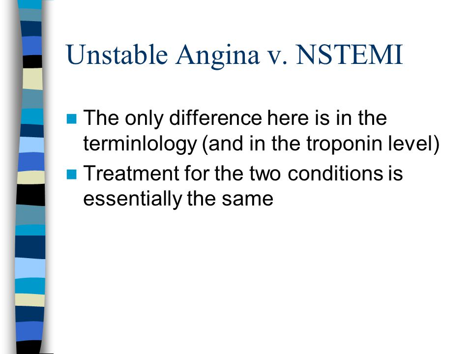 Unstable Angina v. NSTEMI The only difference here is in the terminlology (and in the troponin level) Treatment for the two conditions is essentially