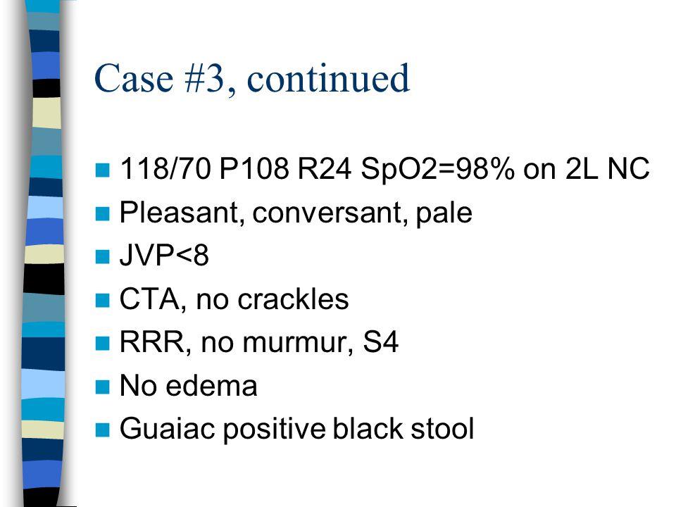 Case #3, continued 118/70 P108 R24 SpO2=98% on 2L NC Pleasant, conversant, pale JVP<8 CTA, no crackles RRR, no murmur, S4 No edema Guaiac positive black stool