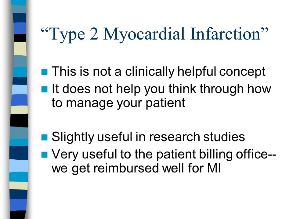 Type 2 Myocardial Infarction This is not a clinically helpful concept It does not help you think through how to manage your patient Slightly useful in research studies Very useful to the patient billing office-- we get reimbursed well for MI