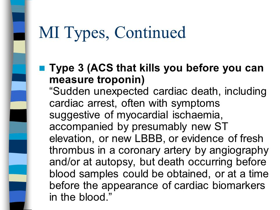 MI Types, Continued Type 3 (ACS that kills you before you can measure troponin) Sudden unexpected cardiac death, including cardiac arrest, often with symptoms suggestive of myocardial ischaemia, accompanied by presumably new ST elevation, or new LBBB, or evidence of fresh thrombus in a coronary artery by angiography and/or at autopsy, but death occurring before blood samples could be obtained, or at a time before the appearance of cardiac biomarkers in the blood.