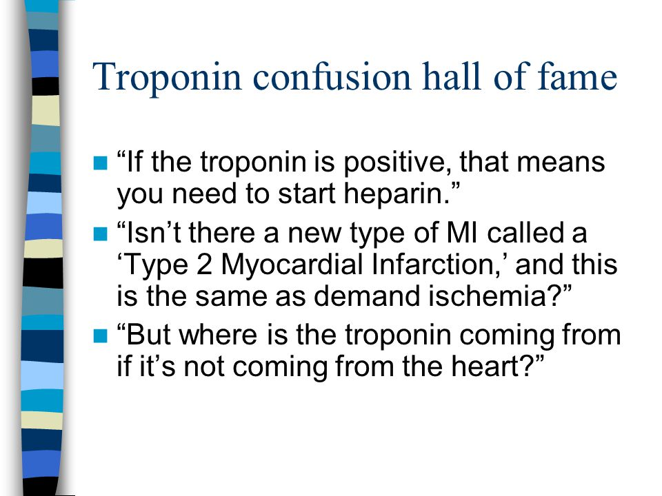 Troponin confusion hall of fame If the troponin is positive, that means you need to start heparin. Isn't there a new type of MI called a 'Type 2 Myocardial Infarction,' and this is the same as demand ischemia But where is the troponin coming from if it's not coming from the heart