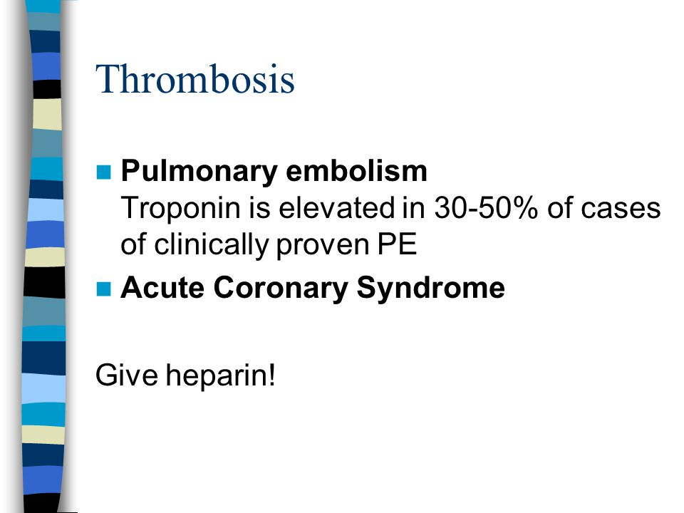 Thrombosis Pulmonary embolism Troponin is elevated in 30-50% of cases of clinically proven PE Acute Coronary Syndrome Give heparin!