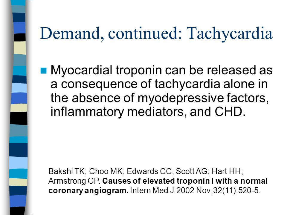 Demand, continued: Tachycardia Myocardial troponin can be released as a consequence of tachycardia alone in the absence of myodepressive factors, inflammatory mediators, and CHD.