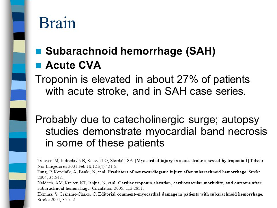 Brain Subarachnoid hemorrhage (SAH) Acute CVA Troponin is elevated in about 27% of patients with acute stroke, and in SAH case series.