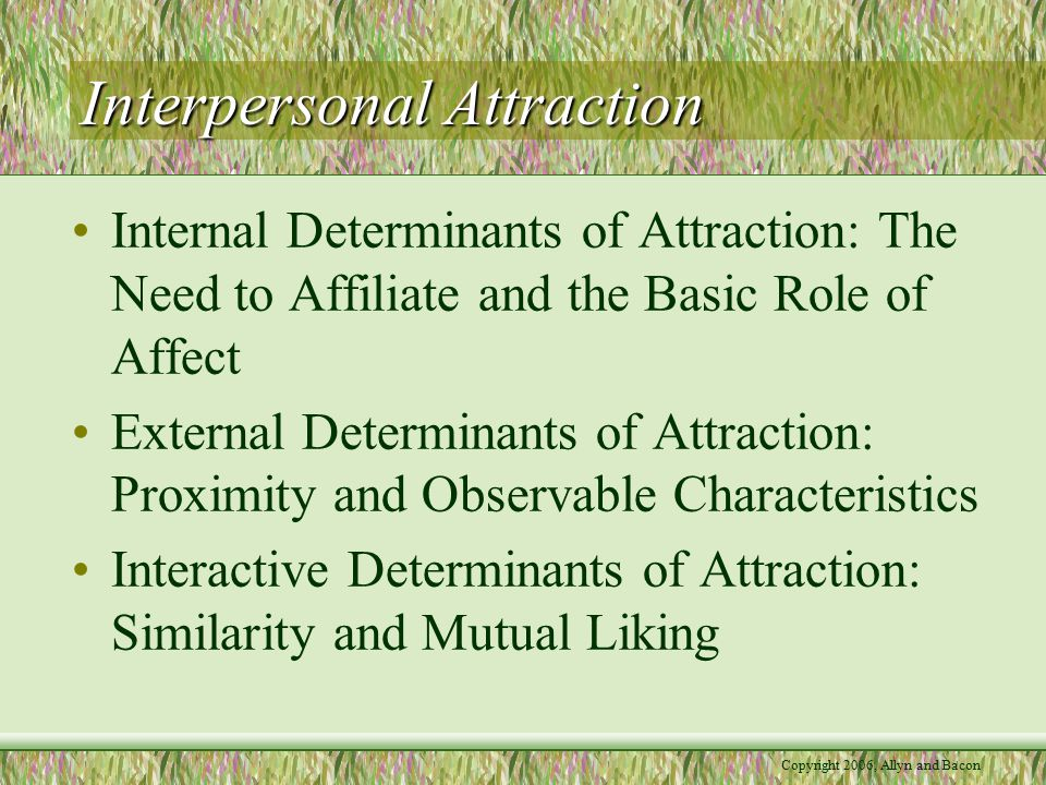 Interpersonal Attraction Internal Determinants of Attraction: The Need to Affiliate and the Basic Role of Affect External Determinants of Attraction: Proximity and Observable Characteristics Interactive Determinants of Attraction: Similarity and Mutual Liking