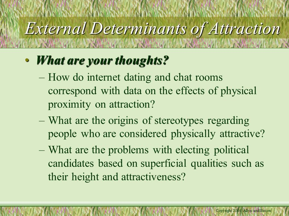 Copyright 2006, Allyn and Bacon External Determinants of Attraction What are your thoughts?What are your thoughts.