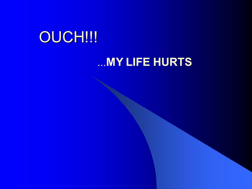OUCH!!!... MY LIFE HURTS