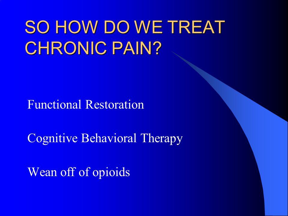 SO HOW DO WE TREAT CHRONIC PAIN.