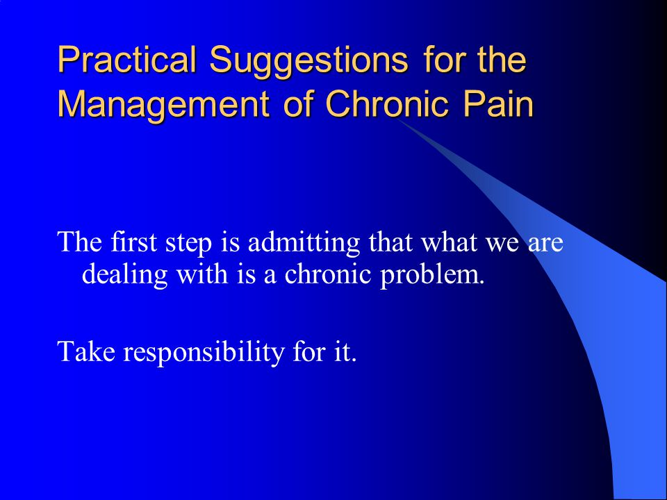 Practical Suggestions for the Management of Chronic Pain The first step is admitting that what we are dealing with is a chronic problem.