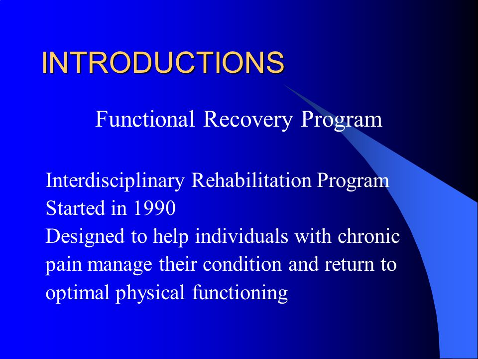 INTRODUCTIONS Functional Recovery Program Interdisciplinary Rehabilitation Program Started in 1990 Designed to help individuals with chronic pain manage their condition and return to optimal physical functioning