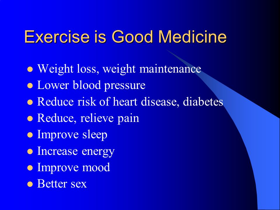 Exercise is Good Medicine Weight loss, weight maintenance Lower blood pressure Reduce risk of heart disease, diabetes Reduce, relieve pain Improve sleep Increase energy Improve mood Better sex