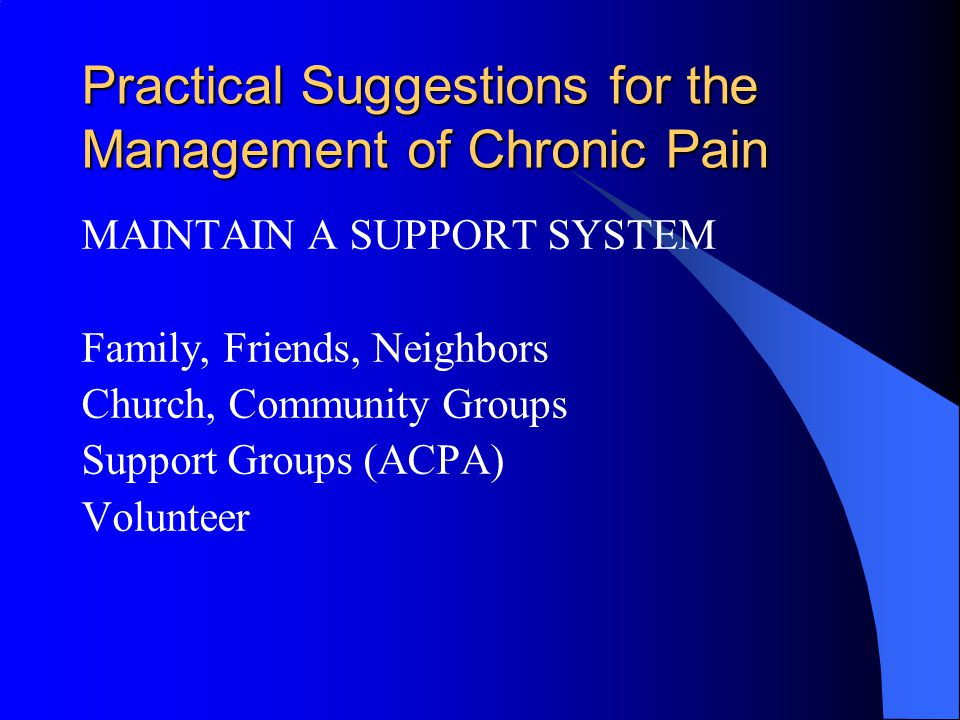 Practical Suggestions for the Management of Chronic Pain MAINTAIN A SUPPORT SYSTEM Family, Friends, Neighbors Church, Community Groups Support Groups (ACPA) Volunteer