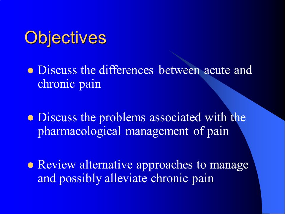 Objectives Discuss the differences between acute and chronic pain Discuss the problems associated with the pharmacological management of pain Review alternative approaches to manage and possibly alleviate chronic pain