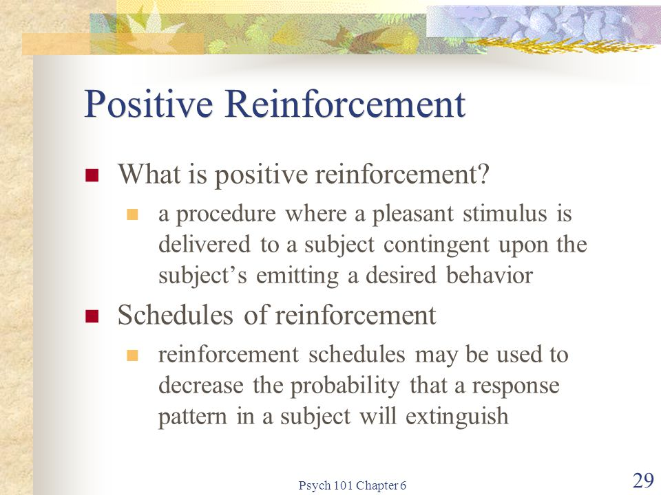 Psych 101 Chapter 6 29 Positive Reinforcement What is positive reinforcement? a procedure where a pleasant stimulus is delivered to a subject continge