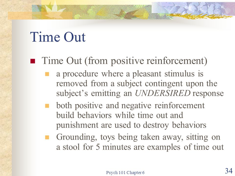 Psych 101 Chapter 6 34 Time Out Time Out (from positive reinforcement) a procedure where a pleasant stimulus is removed from a subject contingent upon