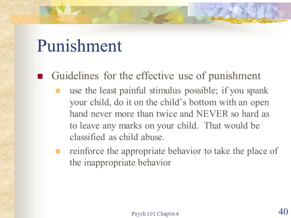 Psych 101 Chapter 6 40 Punishment Guidelines for the effective use of punishment use the least painful stimulus possible; if you spank your child, do