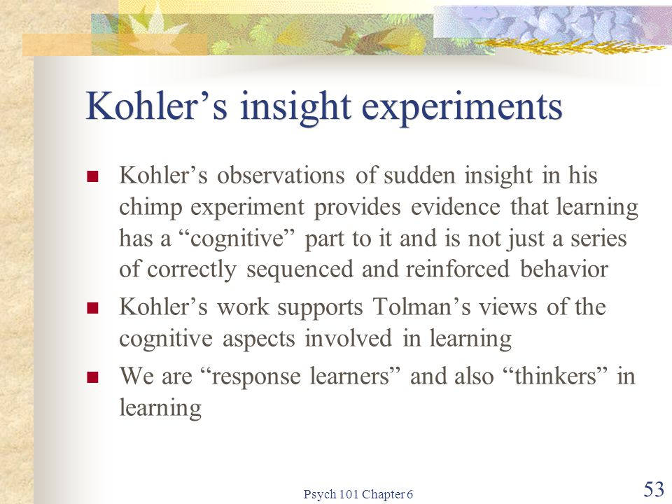 Psych 101 Chapter 6 53 Kohler's insight experiments Kohler's observations of sudden insight in his chimp experiment provides evidence that learning ha