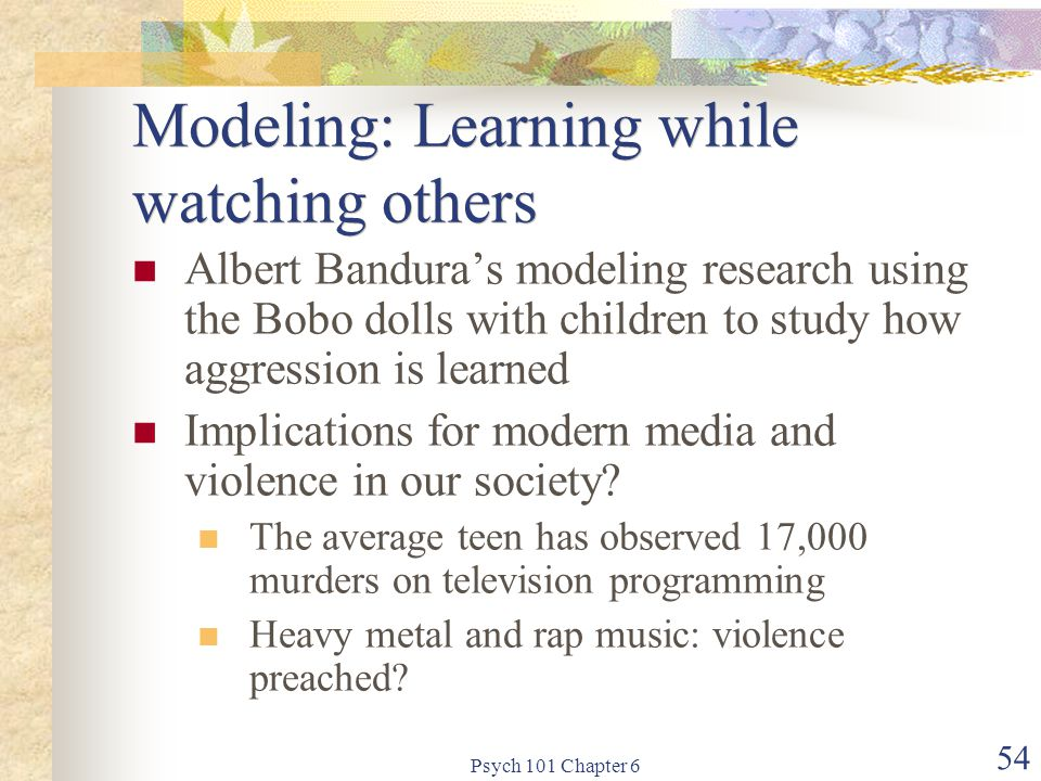 Psych 101 Chapter 6 54 Modeling: Learning while watching others Albert Bandura's modeling research using the Bobo dolls with children to study how agg