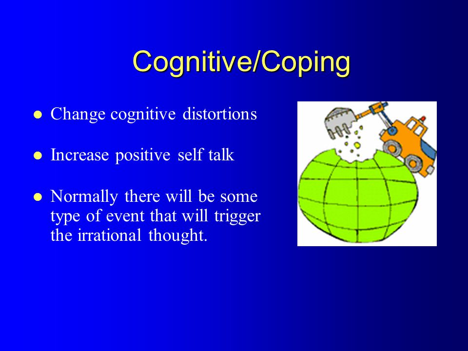 Cognitive/Coping Change cognitive distortions Increase positive self talk Normally there will be some type of event that will trigger the irrational thought.