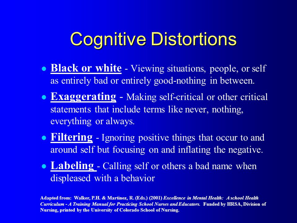 Cognitive Distortions Black or white - Viewing situations, people, or self as entirely bad or entirely good-nothing in between.