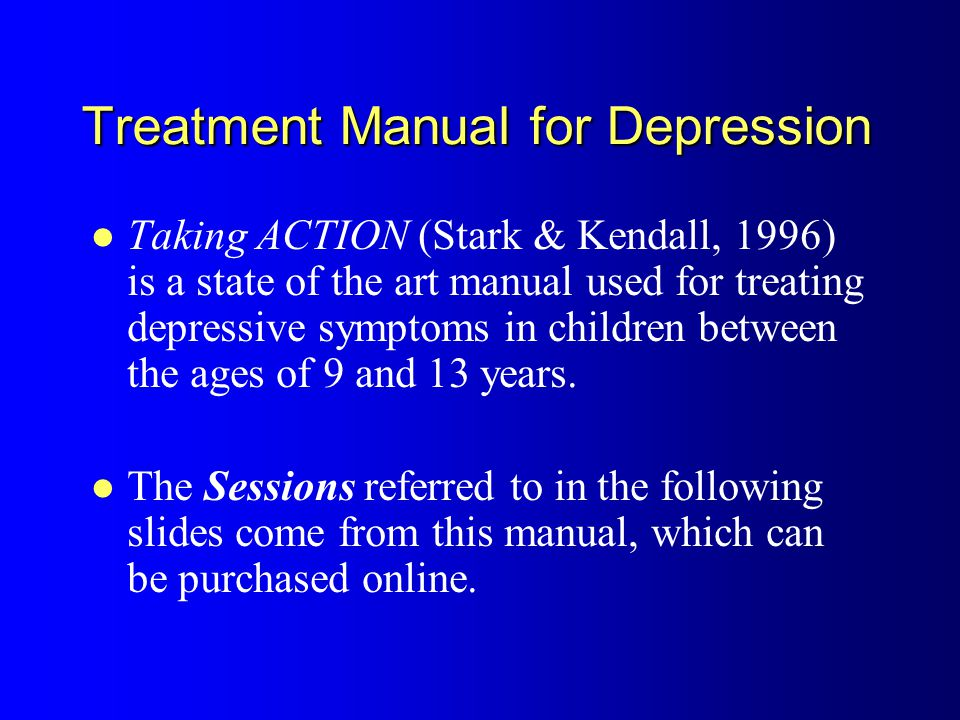 Treatment Manual for Depression Taking ACTION (Stark & Kendall, 1996) is a state of the art manual used for treating depressive symptoms in children between the ages of 9 and 13 years.