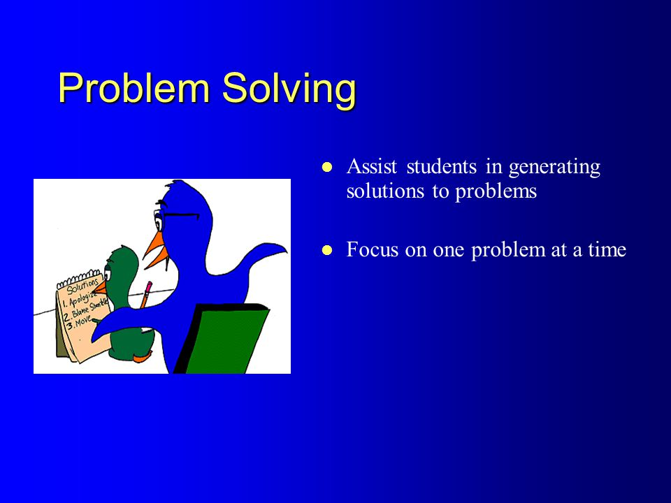 Problem Solving Assist students in generating solutions to problems Focus on one problem at a time