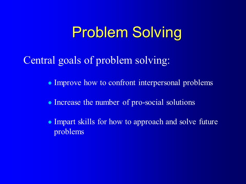 Problem Solving Central goals of problem solving: Improve how to confront interpersonal problems Increase the number of pro-social solutions Impart skills for how to approach and solve future problems