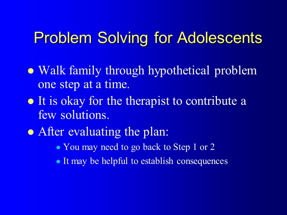 Problem Solving for Adolescents Walk family through hypothetical problem one step at a time.