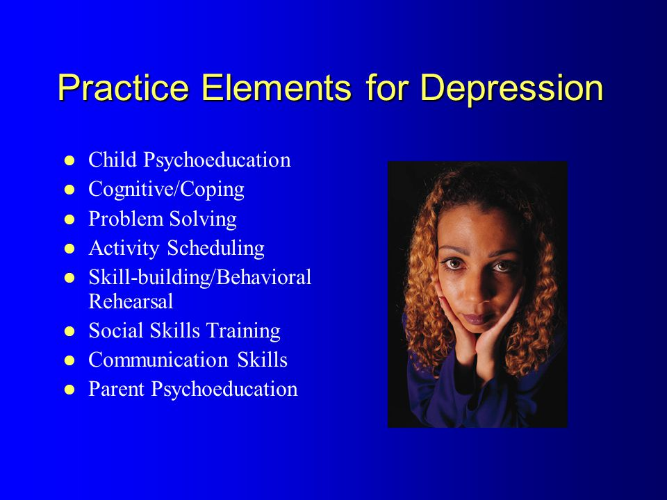 Practice Elements for Depression Child Psychoeducation Cognitive/Coping Problem Solving Activity Scheduling Skill-building/Behavioral Rehearsal Social Skills Training Communication Skills Parent Psychoeducation