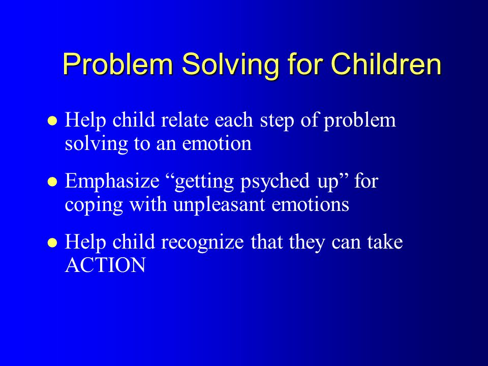 Problem Solving for Children Help child relate each step of problem solving to an emotion Emphasize getting psyched up for coping with unpleasant emotions Help child recognize that they can take ACTION