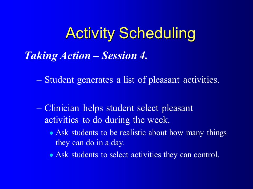 Activity Scheduling Taking Action – Session 4. –Student generates a list of pleasant activities.