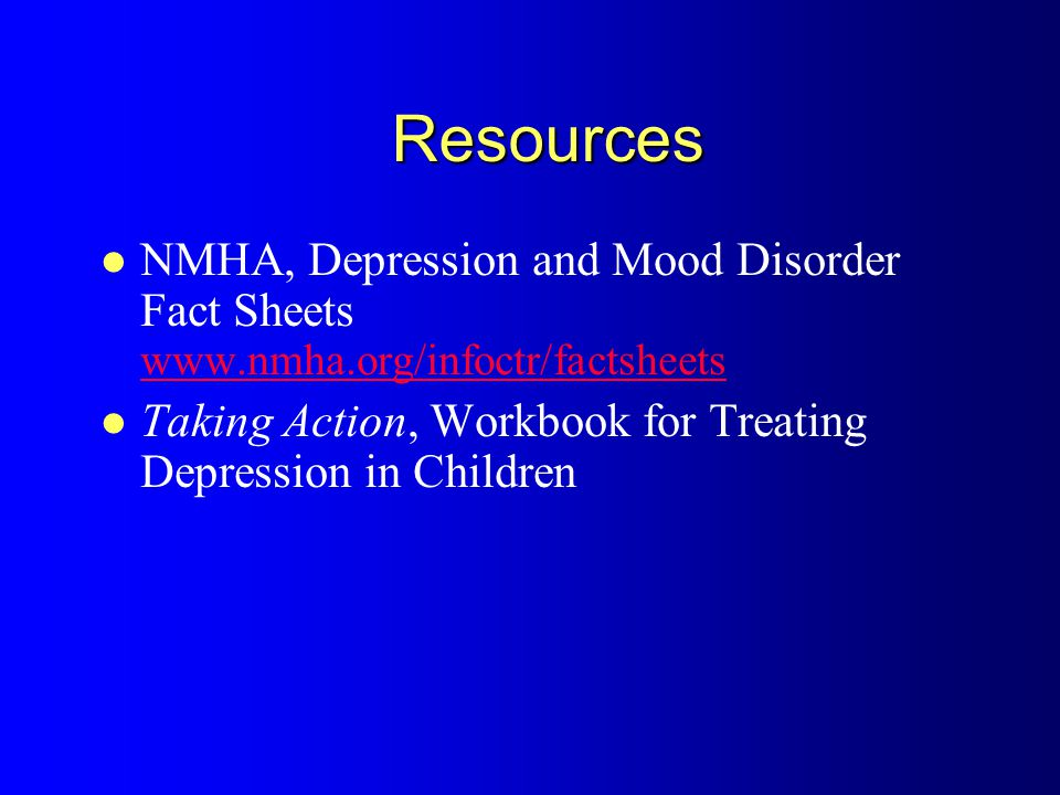 Resources NMHA, Depression and Mood Disorder Fact Sheets www.nmha.org/infoctr/factsheets www.nmha.org/infoctr/factsheets Taking Action, Workbook for Treating Depression in Children