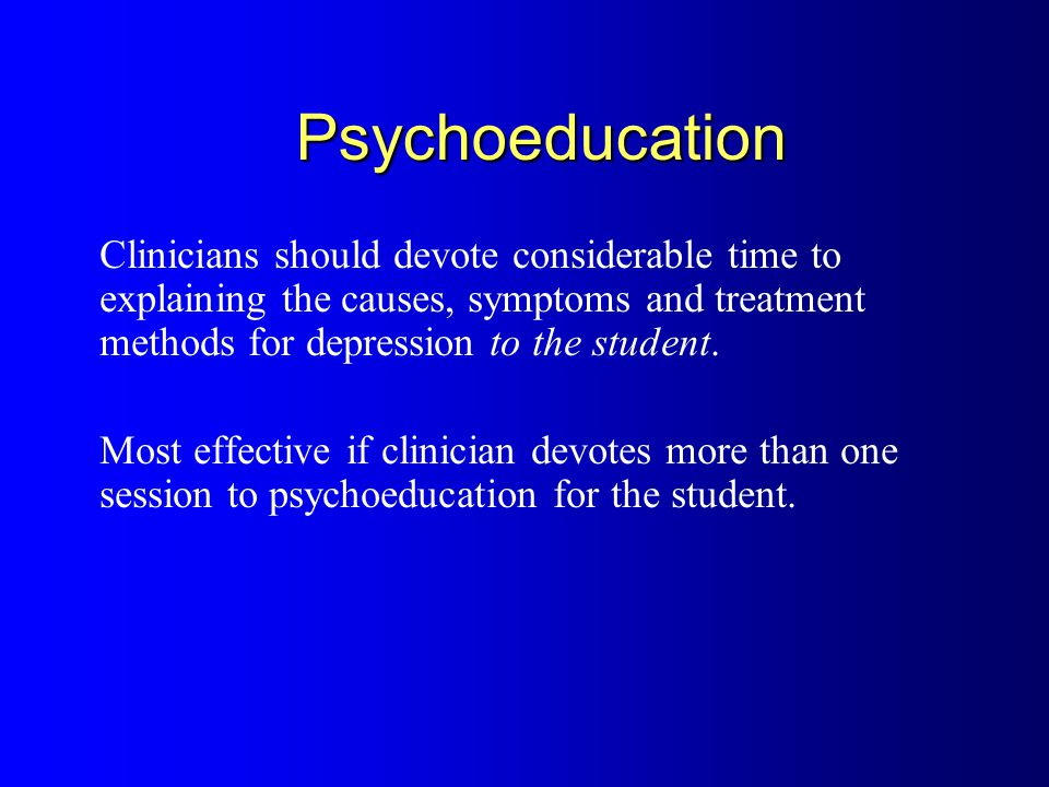Psychoeducation In using psychoeducation for students, clinicians should review: how depression develops how depression effects student's life how you, as a clinician, intend to help them (i.e.
