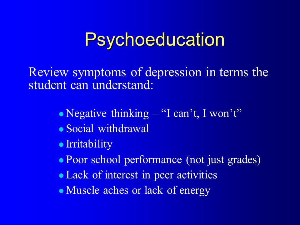 Psychoeducation Review symptoms of depression in terms the student can understand: Negative thinking – I can't, I won't Social withdrawal Irritability Poor school performance (not just grades) Lack of interest in peer activities Muscle aches or lack of energy