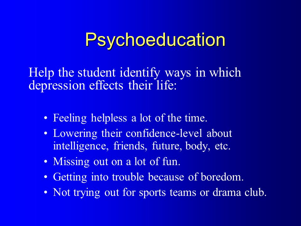 Psychoeducation Help the student identify ways in which depression effects their life: Feeling helpless a lot of the time.