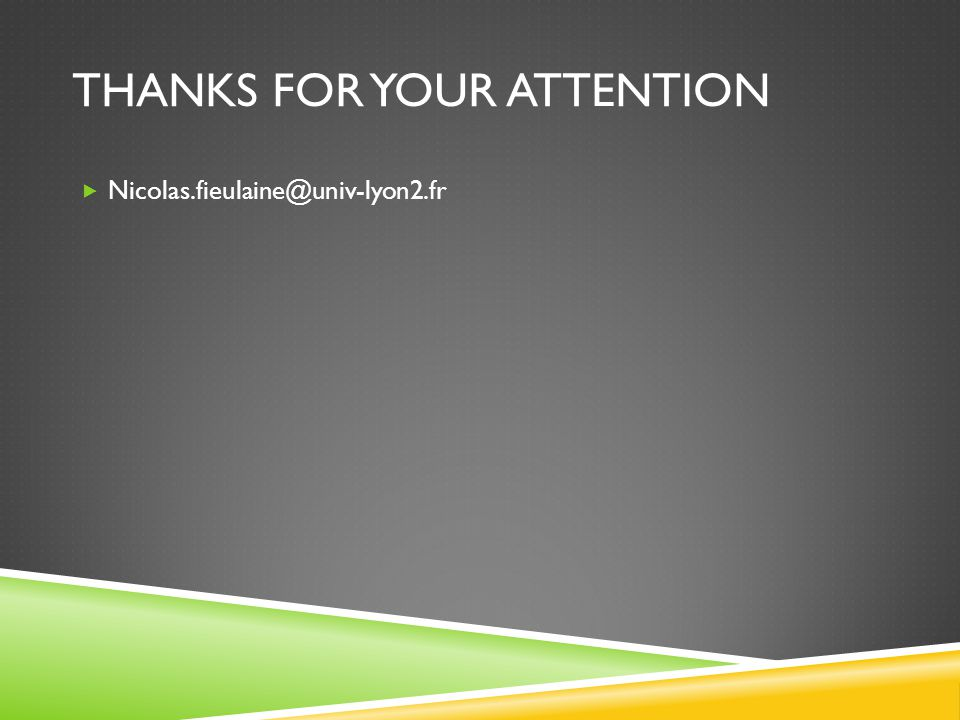 THANKS FOR YOUR ATTENTION  Nicolas.fieulaine@univ-lyon2.fr