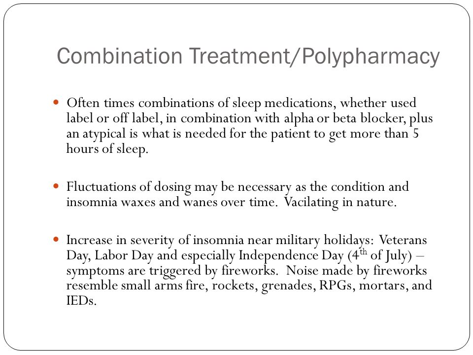 Combination Treatment/Polypharmacy Often times combinations of sleep medications, whether used label or off label, in combination with alpha or beta b