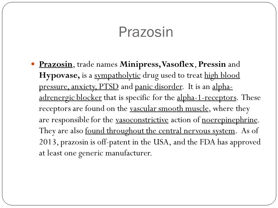 Prazosin Prazosin, trade names Minipress, Vasoflex, Pressin and Hypovase, is a sympatholytic drug used to treat high blood pressure, anxiety, PTSD and